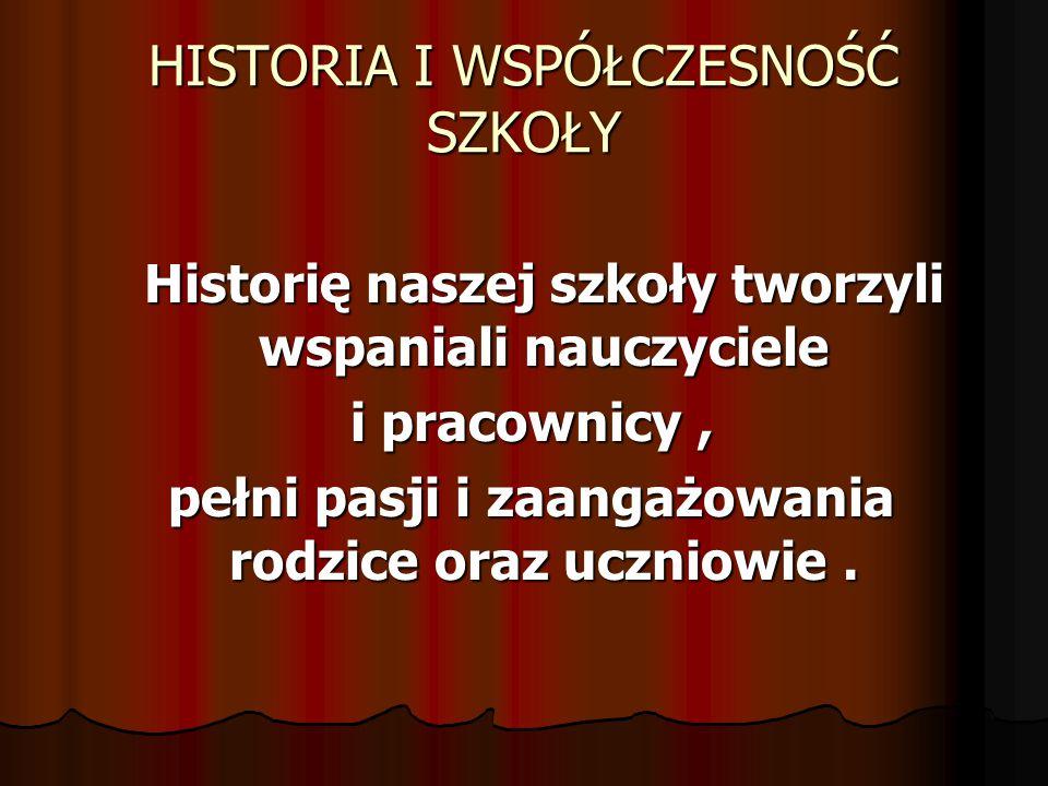 HISTORIA I WSPÓŁCZESNOŚĆ SZKOŁY Historię naszej szkoły tworzyli wspaniali nauczyciele i pracownicy, i pracownicy, pełni pasji i zaangażowania rodzice