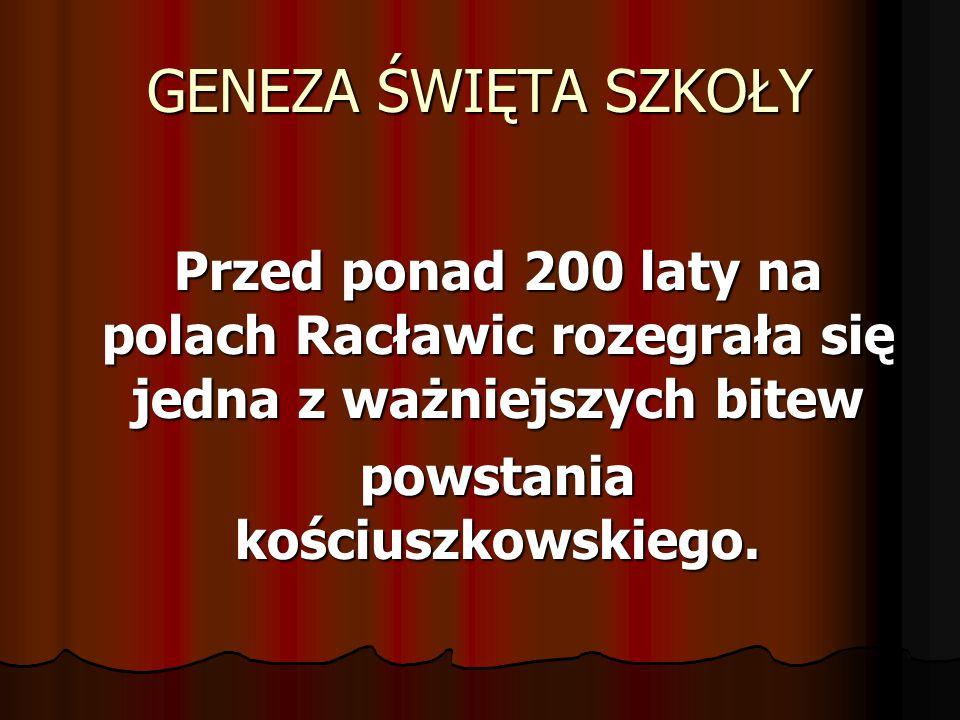 GENEZA ŚWIĘTA SZKOŁY Przed ponad 200 laty na polach Racławic rozegrała się jedna z ważniejszych bitew powstania kościuszkowskiego.