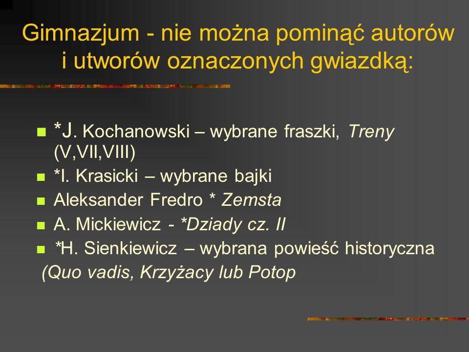 Gimnazjum - nie można pominąć autorów i utworów oznaczonych gwiazdką: *J. Kochanowski – wybrane fraszki, Treny (V,VII,VIII) *I. Krasicki – wybrane baj
