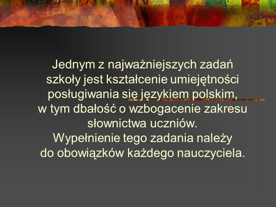 Jednym z najważniejszych zadań szkoły jest kształcenie umiejętności posługiwania się językiem polskim, w tym dbałość o wzbogacenie zakresu słownictwa