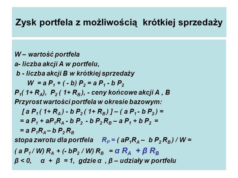 Zysk portfela z możliwością krótkiej sprzedaży W – wartość portfela a- liczba akcji A w portfelu, b - liczba akcji B w krótkiej sprzedaży W = a P 1 + ( - b) P 2 = a P 1 - b P 2 P 1 ( 1+ R A ), P 2 ( 1+ R B ), - ceny końcowe akcji A, B Przyrost wartości portfela w okresie bazowym: [ a P 1 ( 1+ R A ) - b P 2 ( 1+ R B ) ] – ( a P 1 - b P 2 ) = = a P 1 + aP 1 R A - b P 2 - b P 2 R B – a P 1 + b P 2 = = a P 1 R A – b P 2 R B stopa zwrotu dla portfela R P = ( aP 1 R A – b P 2 R B ) / W = ( a P 1 / W) R A + (- bP 2 / W) R B = α R A + β R B β < 0, α + β = 1, gdzie α, β – udziały w portfelu