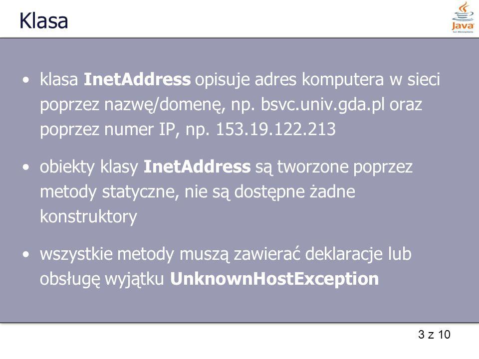 3 z 10 Klasa klasa InetAddress opisuje adres komputera w sieci poprzez nazwę/domenę, np.