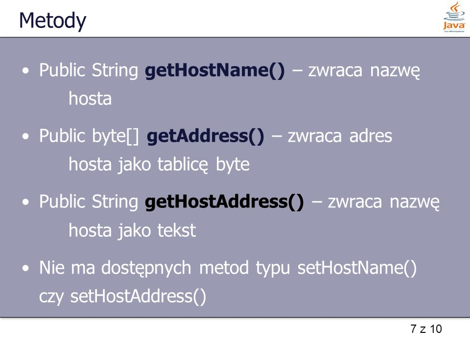 7 z 10 Metody Public String getHostName() – zwraca nazwę hosta Public byte[] getAddress() – zwraca adres hosta jako tablicę byte Public String getHostAddress() – zwraca nazwę hosta jako tekst Nie ma dostępnych metod typu setHostName() czy setHostAddress()