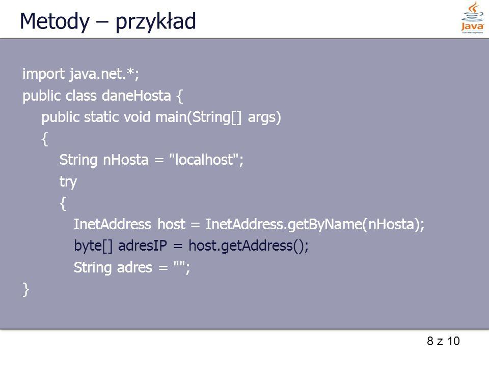 8 z 10 Metody – przykład import java.net.*; public class daneHosta { public static void main(String[] args) { String nHosta = localhost ; try { InetAddress host = InetAddress.getByName(nHosta); byte[] adresIP = host.getAddress(); String adres = ; }