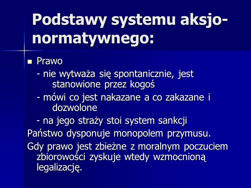 Podstawy systemu aksjo- normatywnego: Prawo Prawo - nie wytważa się spontanicznie, jest stanowione przez kogoś - mówi co jest nakazane a co zakazane i