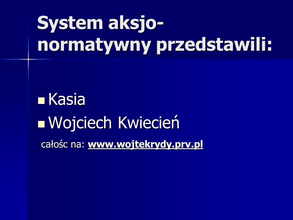 System aksjo- normatywny przedstawili: Kasia Kasia Wojciech Kwiecień Wojciech Kwiecień całośc na: www.wojtekrydy.prv.pl całośc na: www.wojtekrydy.prv.