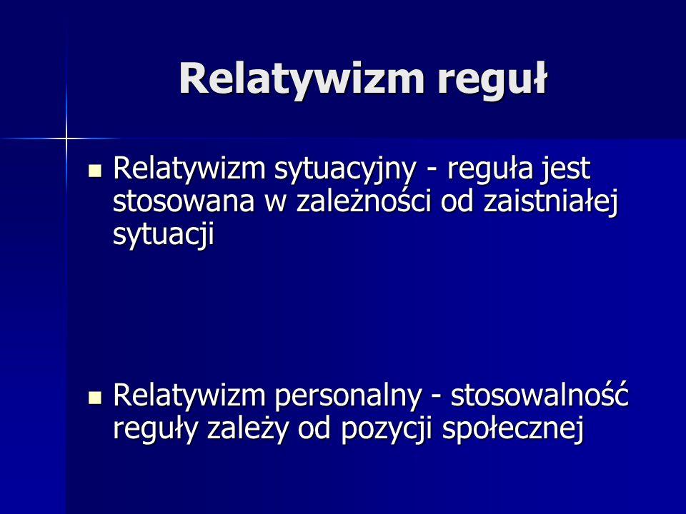 Relatywizm reguł Relatywizm sytuacyjny - reguła jest stosowana w zależności od zaistniałej sytuacji Relatywizm sytuacyjny - reguła jest stosowana w za