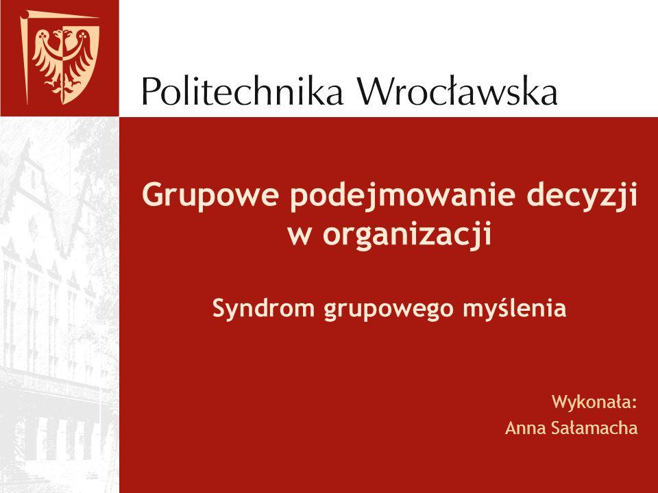 Grupowe podejmowanie decyzji w organizacji Syndrom grupowego myślenia Wykonała: Anna Sałamacha
