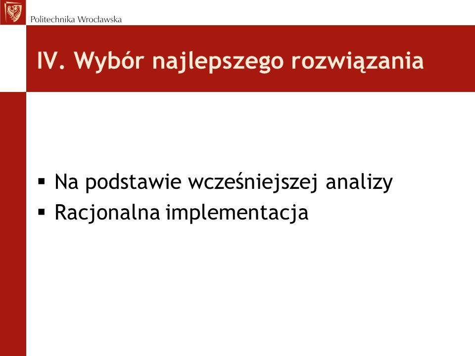 IV. Wybór najlepszego rozwiązania  Na podstawie wcześniejszej analizy  Racjonalna implementacja