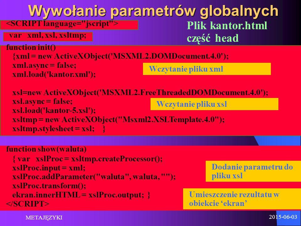 2015-06-03 METAJĘZYKI 17 Wywołanie parametrów globalnych function show(waluta) { var xslProc = xsltmp.createProcessor(); xslProc.input = xml; xslProc.