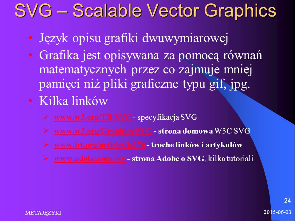 2015-06-03 METAJĘZYKI 24 SVG – Scalable Vector Graphics Język opisu grafiki dwuwymiarowej Grafika jest opisywana za pomocą równań matematycznych przez co zajmuje mniej pamięci niż pliki graficzne typu gif, jpg.