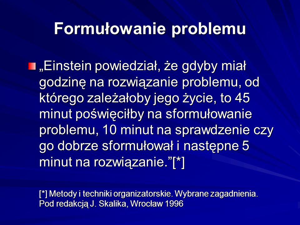 """Formułowanie problemu """"Einstein powiedział, że gdyby miał godzinę na rozwiązanie problemu, od którego zależałoby jego życie, to 45 minut poświęciłby na sformułowanie problemu, 10 minut na sprawdzenie czy go dobrze sformułował i następne 5 minut na rozwiązanie. [*] [*] Metody i techniki organizatorskie."""