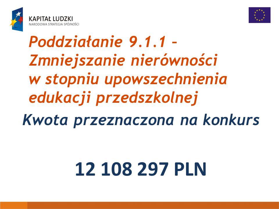 Poddziałanie 9.1.1 – Zmniejszanie nierówności w stopniu upowszechnienia edukacji przedszkolnej Kwota przeznaczona na konkurs 12 108 297 PLN