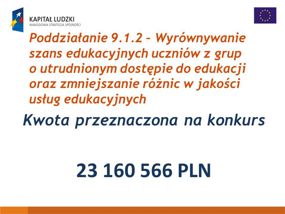 Poddziałanie 9.1.2 – Wyrównywanie szans edukacyjnych uczniów z grup o utrudnionym dostępie do edukacji oraz zmniejszanie różnic w jakości usług edukacyjnych Kwota przeznaczona na konkurs 23 160 566 PLN