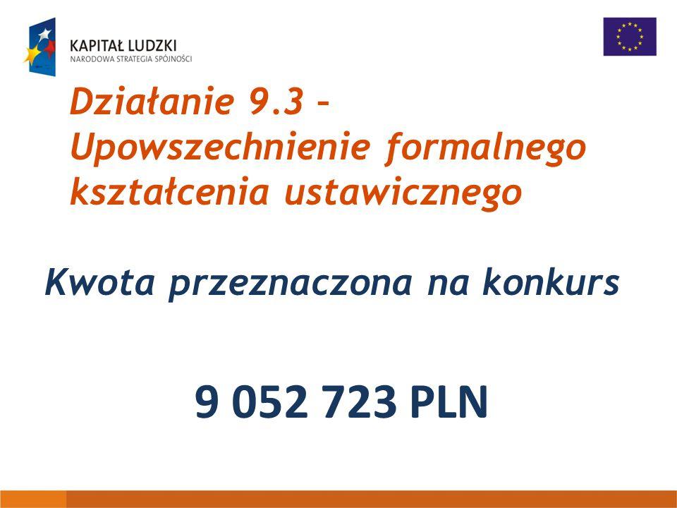 Działanie 9.3 – Upowszechnienie formalnego kształcenia ustawicznego Kwota przeznaczona na konkurs 9 052 723 PLN