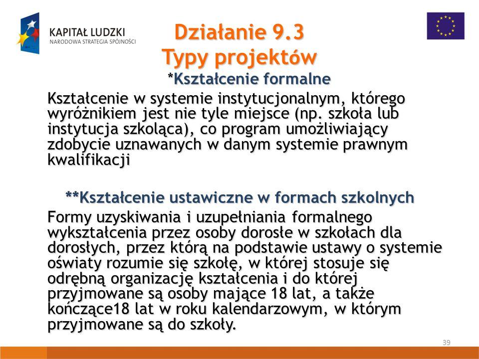 39 Działanie 9.3 Typy projekt ó w *Kształcenie formalne Kształcenie w systemie instytucjonalnym, którego wyróżnikiem jest nie tyle miejsce (np.