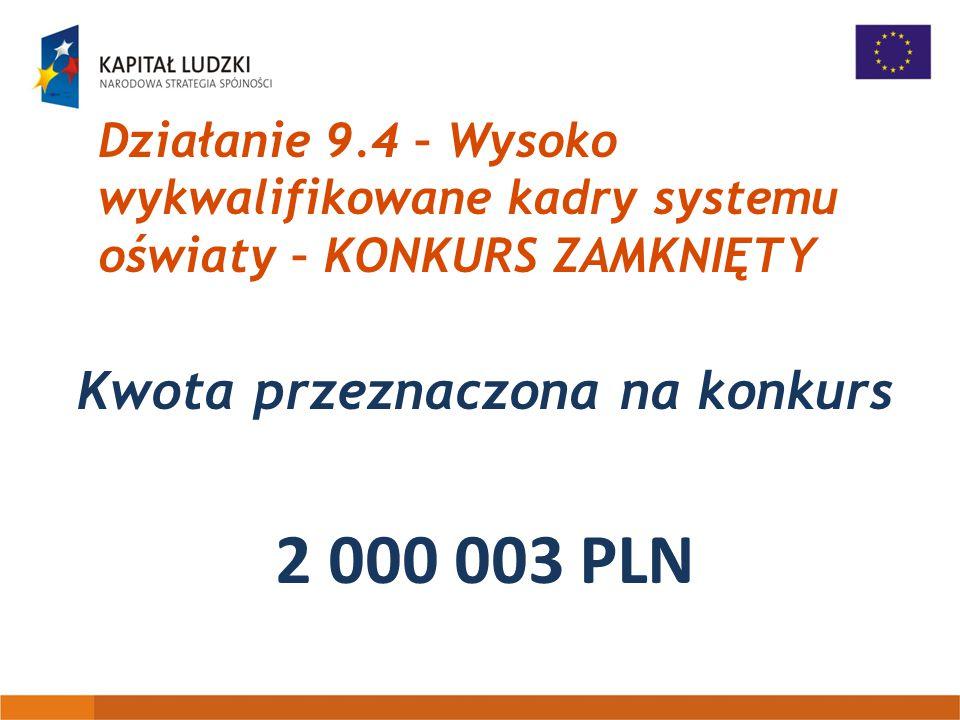 Działanie 9.4 – Wysoko wykwalifikowane kadry systemu oświaty – KONKURS ZAMKNIĘTY Kwota przeznaczona na konkurs 2 000 003 PLN