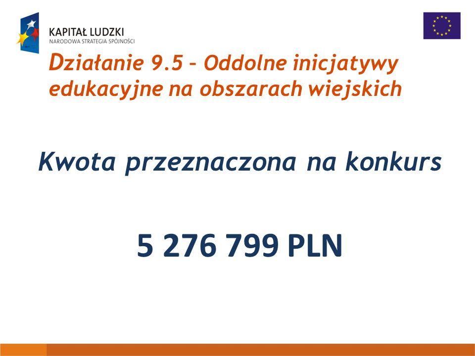 D ziałanie 9.5 – Oddolne inicjatywy edukacyjne na obszarach wiejskich Kwota przeznaczona na konkurs 5 276 799 PLN