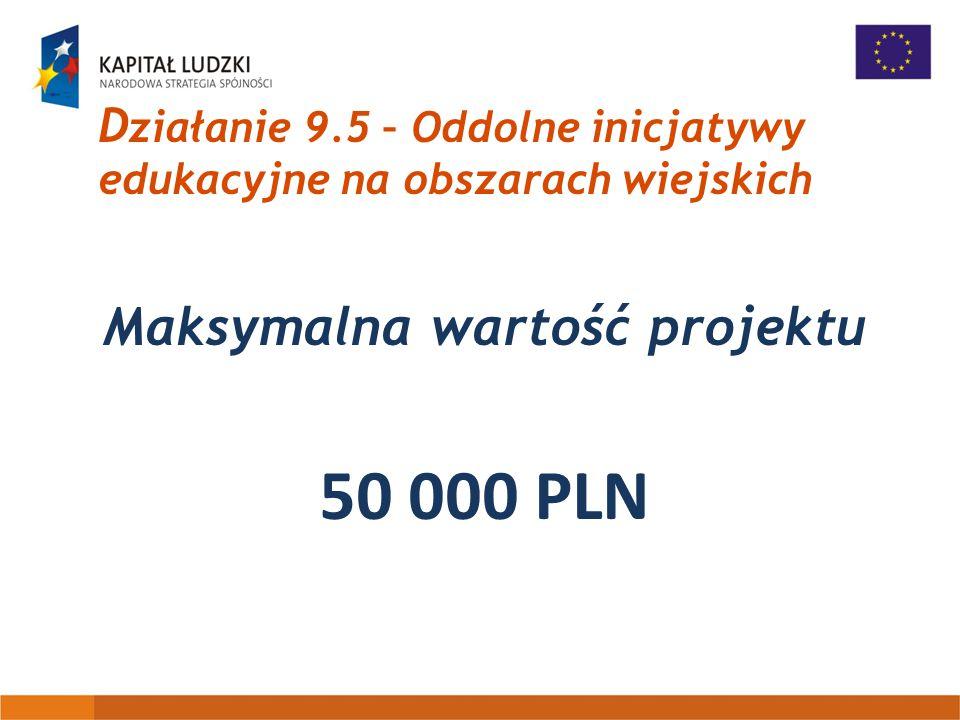 D ziałanie 9.5 – Oddolne inicjatywy edukacyjne na obszarach wiejskich Maksymalna wartość projektu 50 000 PLN