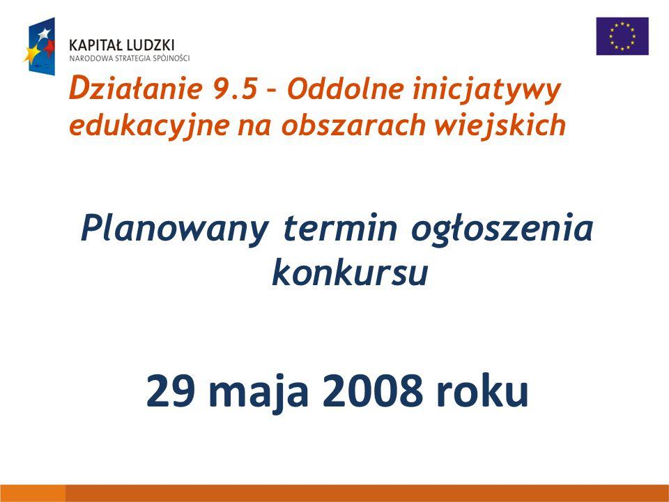 D ziałanie 9.5 – Oddolne inicjatywy edukacyjne na obszarach wiejskich Planowany termin ogłoszenia konkursu 29 maja 2008 roku