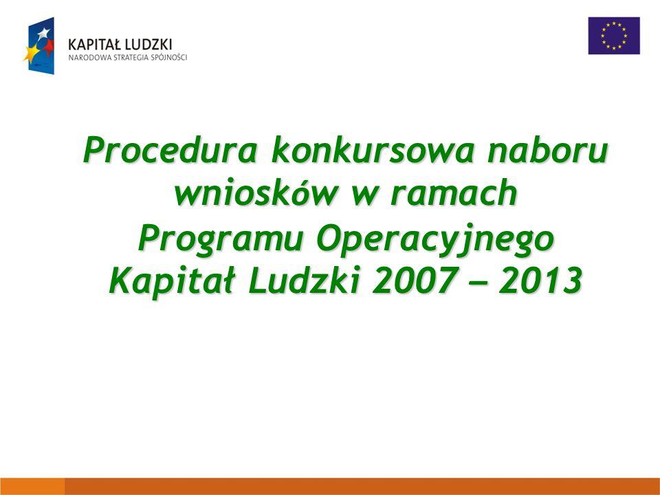 Procedura konkursowa naboru wniosk ó w w ramach Programu Operacyjnego Kapitał Ludzki 2007 – 2013