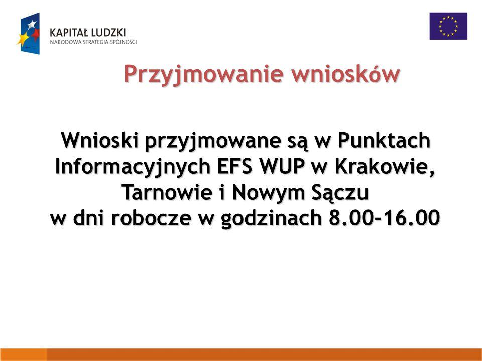 Przyjmowanie wniosk ó w Wnioski przyjmowane są w Punktach Informacyjnych EFS WUP w Krakowie, Tarnowie i Nowym Sączu w dni robocze w godzinach 8.00-16.00 Wnioski przyjmowane są w Punktach Informacyjnych EFS WUP w Krakowie, Tarnowie i Nowym Sączu w dni robocze w godzinach 8.00-16.00