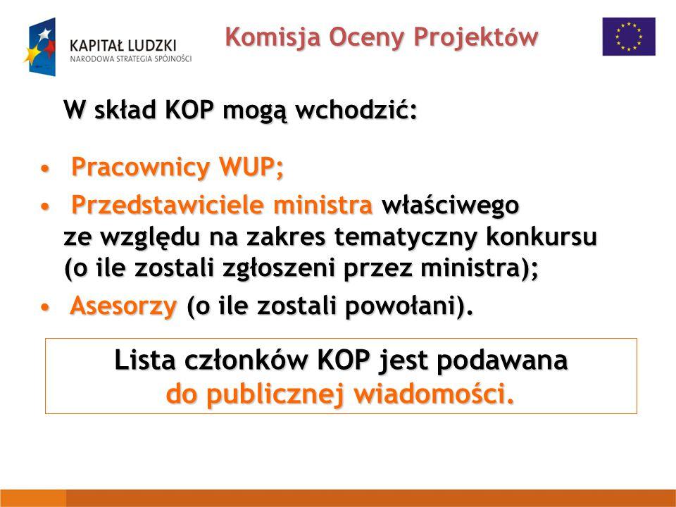 Komisja Oceny Projekt ó w W skład KOP mogą wchodzić: Pracownicy WUP; Pracownicy WUP; Przedstawiciele ministra właściwego ze względu na zakres tematyczny konkursu (o ile zostali zgłoszeni przez ministra); Przedstawiciele ministra właściwego ze względu na zakres tematyczny konkursu (o ile zostali zgłoszeni przez ministra); Asesorzy (o ile zostali powołani).