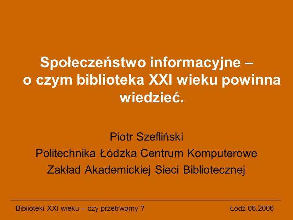 Społeczeństwo informacyjne – o czym biblioteka XXI wieku powinna wiedzieć. Piotr Szefliński Politechnika Łódzka Centrum Komputerowe Zakład Akademickie