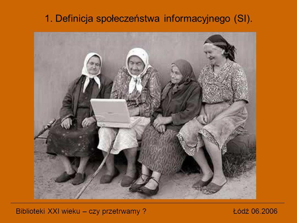 Biblioteki XXI wieku – czy przetrwamy ? Łódź 06.2006 1. Definicja społeczeństwa informacyjnego (SI).