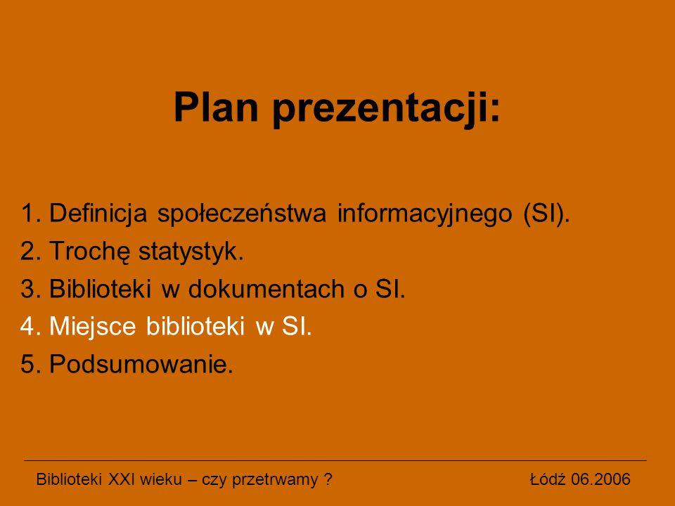 Plan prezentacji: 1. Definicja społeczeństwa informacyjnego (SI). 2. Trochę statystyk. 3. Biblioteki w dokumentach o SI. 4. Miejsce biblioteki w SI. 5