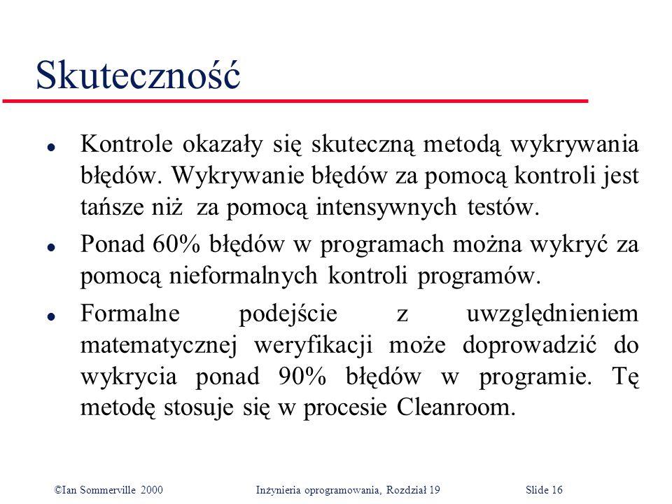 ©Ian Sommerville 2000Inżynieria oprogramowania, Rozdział 19Slide 16 Skuteczność l Kontrole okazały się skuteczną metodą wykrywania błędów.