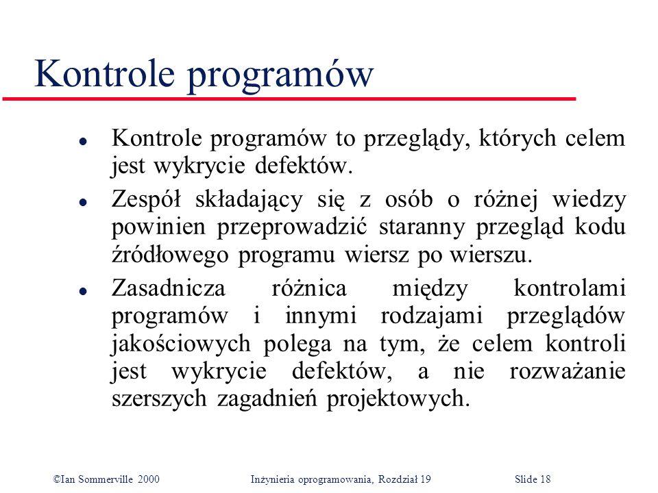 ©Ian Sommerville 2000Inżynieria oprogramowania, Rozdział 19Slide 18 Kontrole programów l Kontrole programów to przeglądy, których celem jest wykrycie defektów.