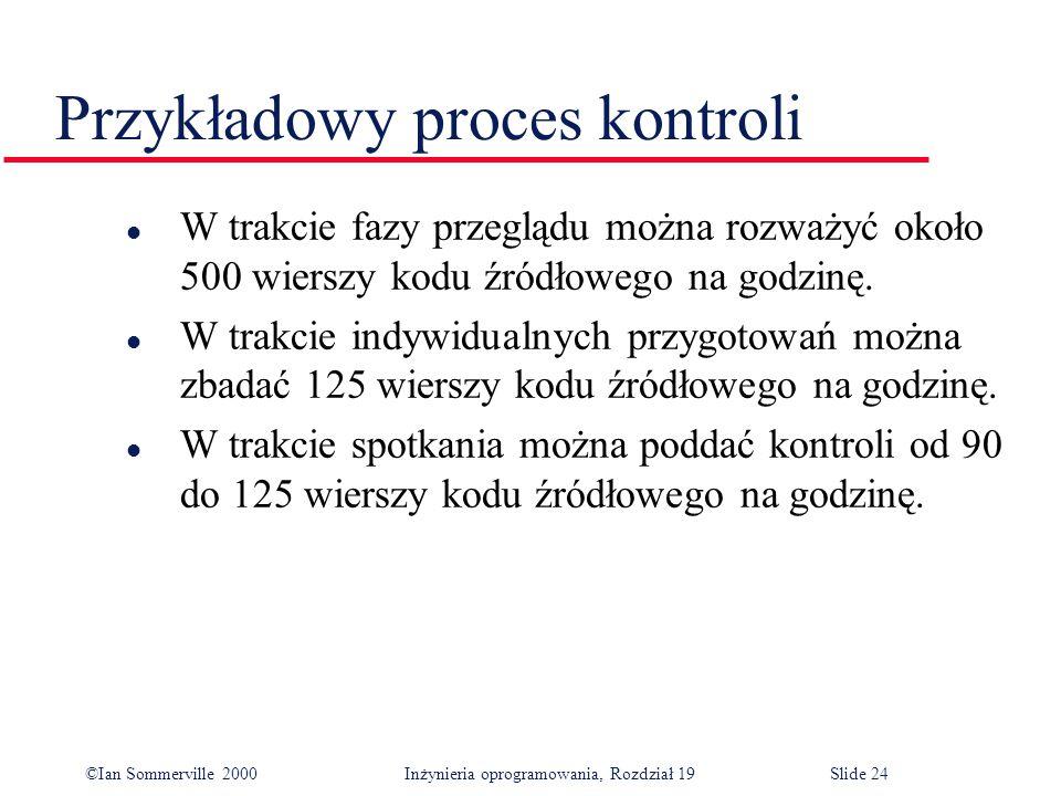 ©Ian Sommerville 2000Inżynieria oprogramowania, Rozdział 19Slide 24 Przykładowy proces kontroli l W trakcie fazy przeglądu można rozważyć około 500 wierszy kodu źródłowego na godzinę.