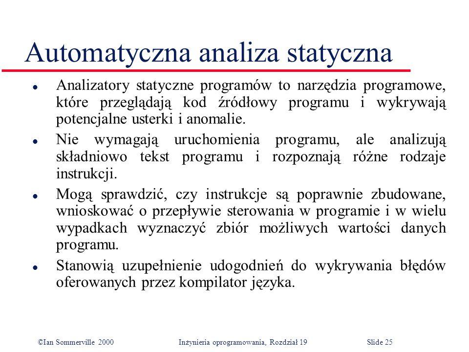 ©Ian Sommerville 2000Inżynieria oprogramowania, Rozdział 19Slide 25 Automatyczna analiza statyczna l Analizatory statyczne programów to narzędzia programowe, które przeglądają kod źródłowy programu i wykrywają potencjalne usterki i anomalie.