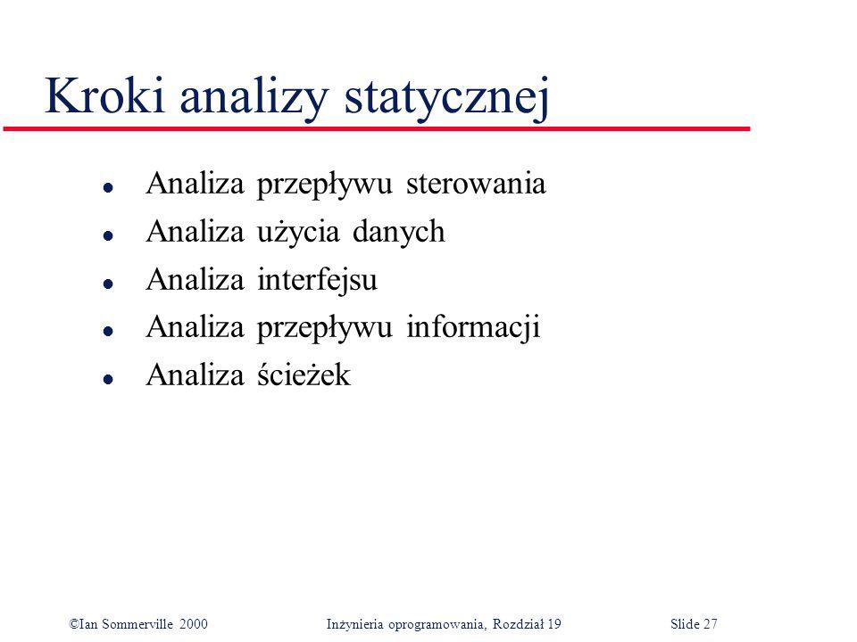 ©Ian Sommerville 2000Inżynieria oprogramowania, Rozdział 19Slide 27 Kroki analizy statycznej l Analiza przepływu sterowania l Analiza użycia danych l Analiza interfejsu l Analiza przepływu informacji l Analiza ścieżek