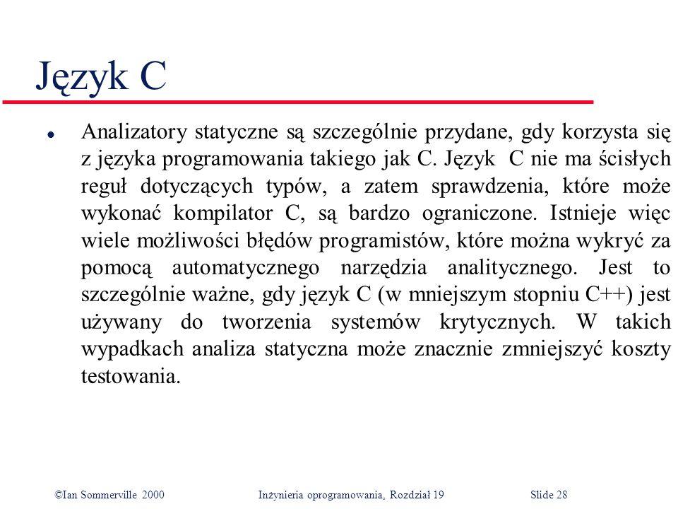 ©Ian Sommerville 2000Inżynieria oprogramowania, Rozdział 19Slide 28 Język C l Analizatory statyczne są szczególnie przydane, gdy korzysta się z języka programowania takiego jak C.