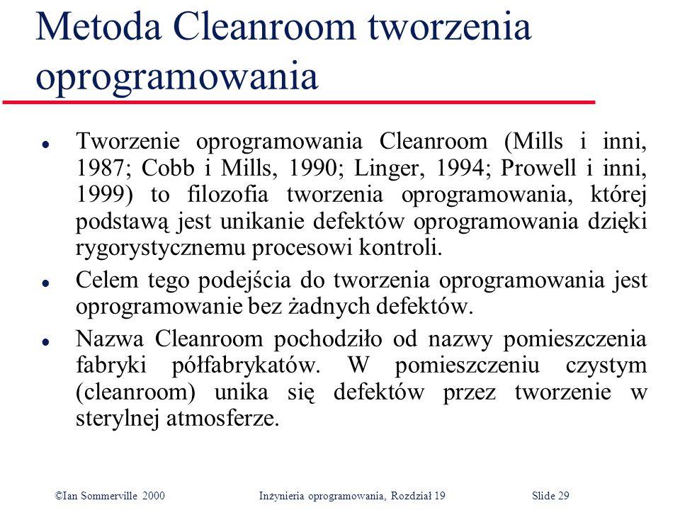 ©Ian Sommerville 2000Inżynieria oprogramowania, Rozdział 19Slide 29 Metoda Cleanroom tworzenia oprogramowania l Tworzenie oprogramowania Cleanroom (Mills i inni, 1987; Cobb i Mills, 1990; Linger, 1994; Prowell i inni, 1999) to filozofia tworzenia oprogramowania, której podstawą jest unikanie defektów oprogramowania dzięki rygorystycznemu procesowi kontroli.