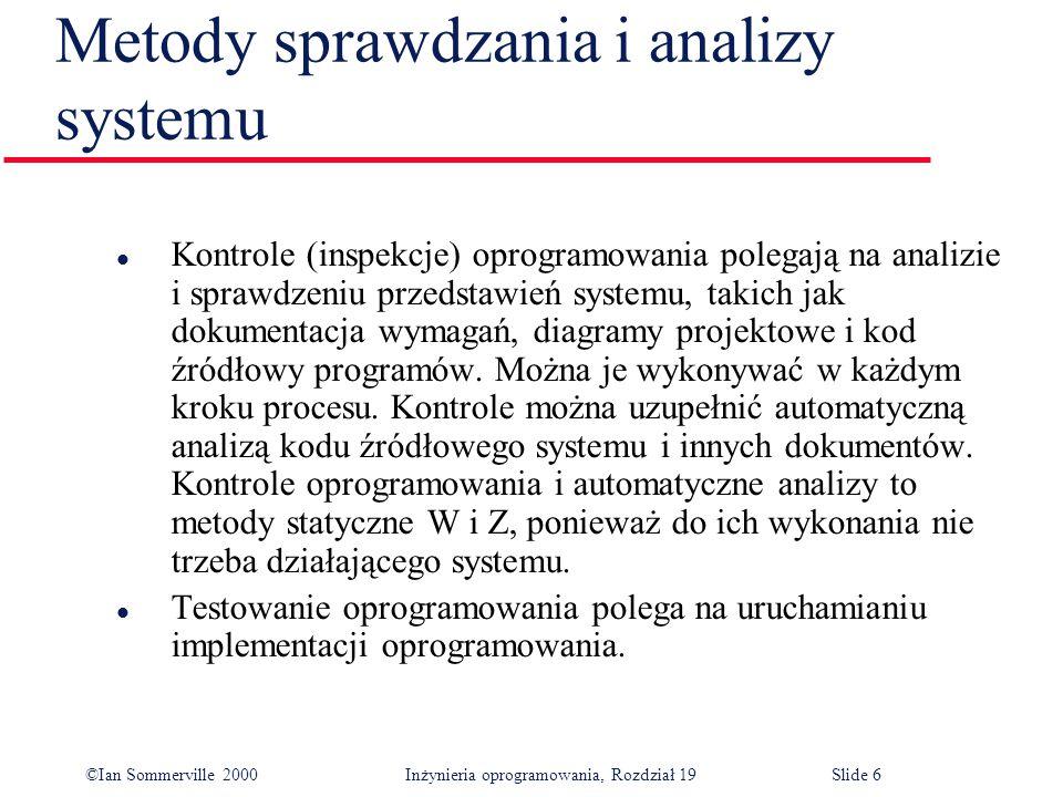 ©Ian Sommerville 2000Inżynieria oprogramowania, Rozdział 19Slide 6 l Kontrole (inspekcje) oprogramowania polegają na analizie i sprawdzeniu przedstawień systemu, takich jak dokumentacja wymagań, diagramy projektowe i kod źródłowy programów.