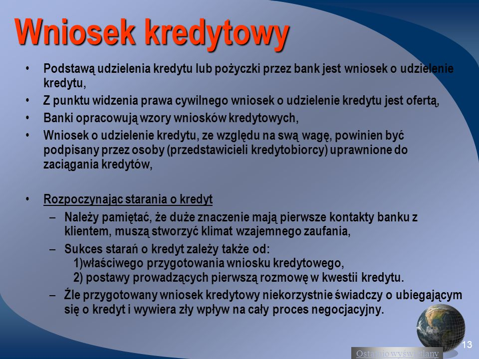 Ostatnio wyświetlany 13 Wniosek kredytowy Podstawą udzielenia kredytu lub pożyczki przez bank jest wniosek o udzielenie kredytu, Z punktu widzenia prawa cywilnego wniosek o udzielenie kredytu jest ofertą, Banki opracowują wzory wniosków kredytowych, Wniosek o udzielenie kredytu, ze względu na swą wagę, powinien być podpisany przez osoby (przedstawicieli kredytobiorcy) uprawnione do zaciągania kredytów, Rozpoczynając starania o kredyt – Należy pamiętać, że duże znaczenie mają pierwsze kontakty banku z klientem, muszą stworzyć klimat wzajemnego zaufania, – Sukces starań o kredyt zależy także od: 1)właściwego przygotowania wniosku kredytowego, 2) postawy prowadzących pierwszą rozmowę w kwestii kredytu.