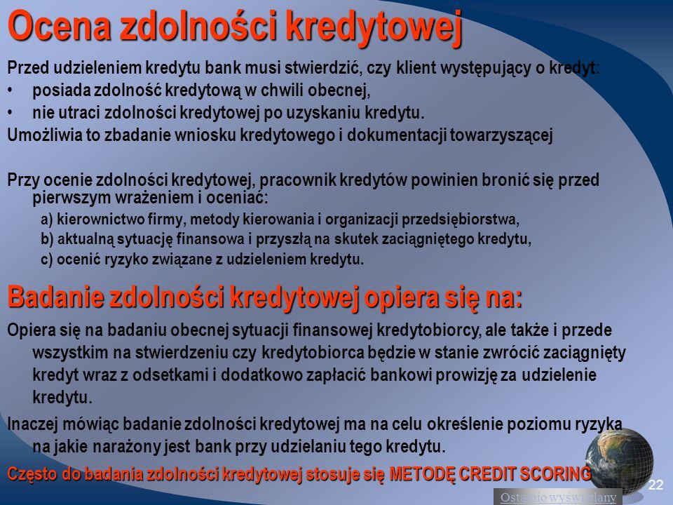 Ostatnio wyświetlany 22 Ocena zdolności kredytowej Przed udzieleniem kredytu bank musi stwierdzić, czy klient występujący o kredyt: posiada zdolność kredytową w chwili obecnej, nie utraci zdolności kredytowej po uzyskaniu kredytu.