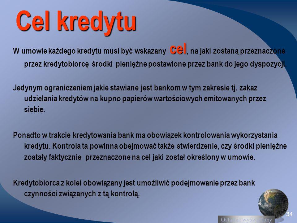 Ostatnio wyświetlany 34 Cel kredytu cel W umowie każdego kredytu musi być wskazany cel, na jaki zostaną przeznaczone przez kredytobiorcę środki pieniężne postawione przez bank do jego dyspozycji.