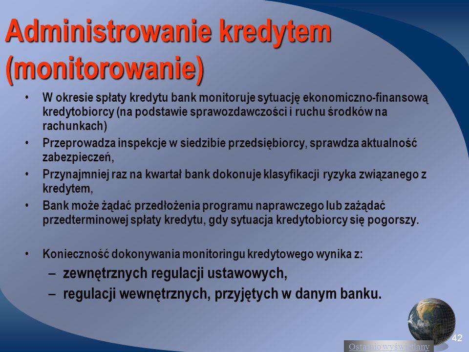 Ostatnio wyświetlany 42 Administrowanie kredytem (monitorowanie) W okresie spłaty kredytu bank monitoruje sytuację ekonomiczno-finansową kredytobiorcy (na podstawie sprawozdawczości i ruchu środków na rachunkach) Przeprowadza inspekcje w siedzibie przedsiębiorcy, sprawdza aktualność zabezpieczeń, Przynajmniej raz na kwartał bank dokonuje klasyfikacji ryzyka związanego z kredytem, Bank może żądać przedłożenia programu naprawczego lub zażądać przedterminowej spłaty kredytu, gdy sytuacja kredytobiorcy się pogorszy.