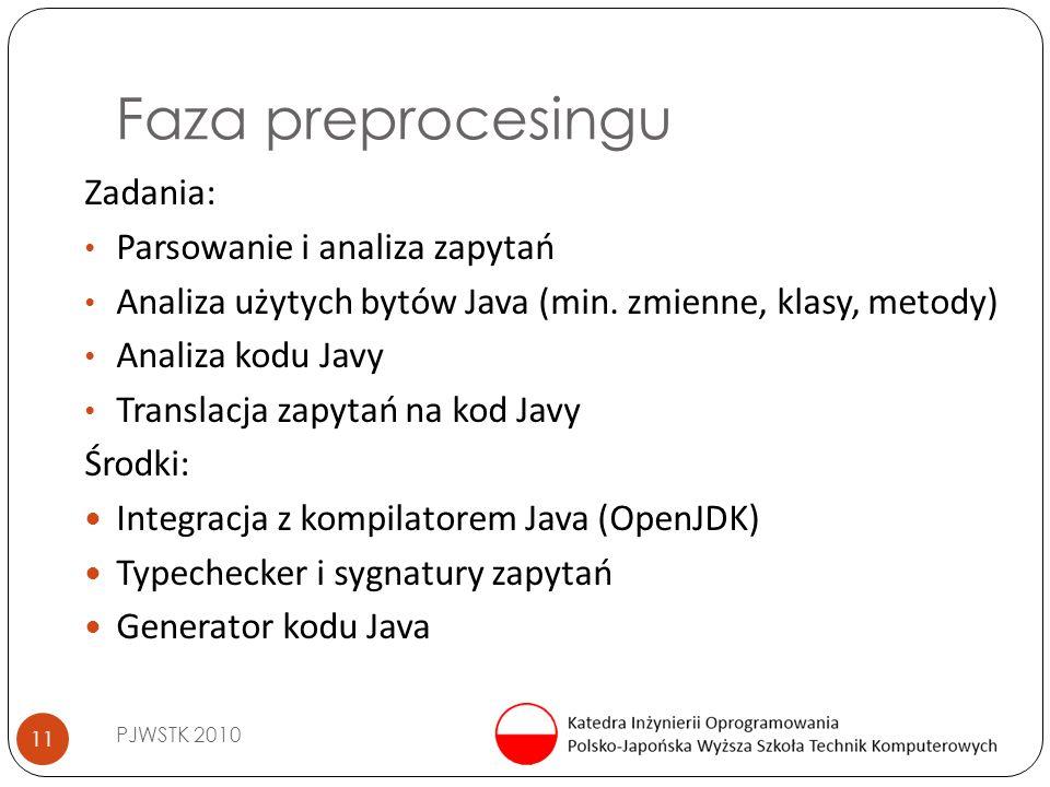 Faza preprocesingu PJWSTK 2010 11 Zadania: Parsowanie i analiza zapytań Analiza użytych bytów Java (min. zmienne, klasy, metody) Analiza kodu Javy Tra