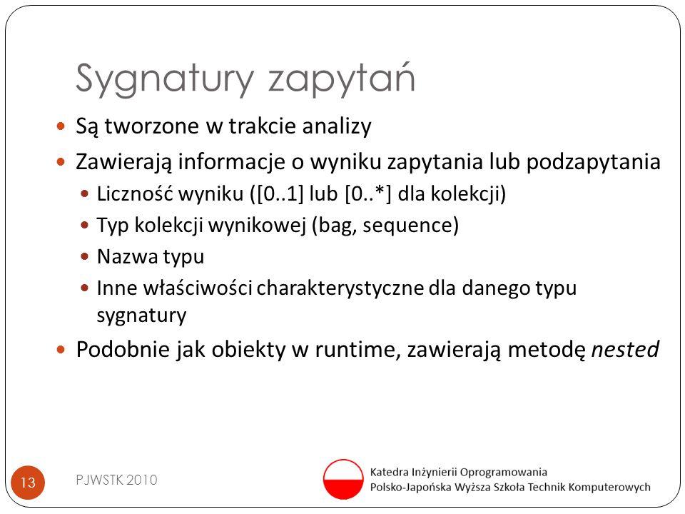 Sygnatury zapytań PJWSTK 2010 13 Są tworzone w trakcie analizy Zawierają informacje o wyniku zapytania lub podzapytania Liczność wyniku ([0..1] lub [0