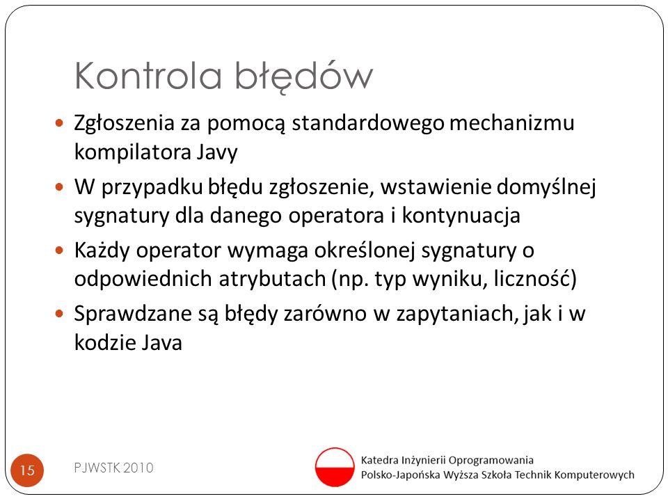 Kontrola błędów PJWSTK 2010 15 Zgłoszenia za pomocą standardowego mechanizmu kompilatora Javy W przypadku błędu zgłoszenie, wstawienie domyślnej sygnatury dla danego operatora i kontynuacja Każdy operator wymaga określonej sygnatury o odpowiednich atrybutach (np.