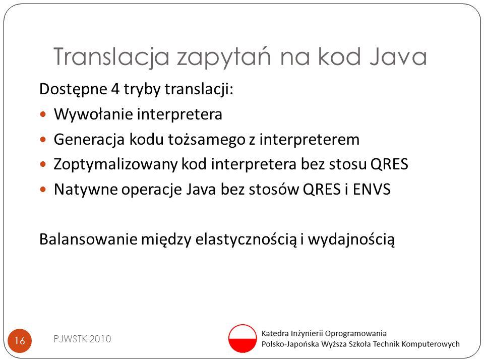 Translacja zapytań na kod Java PJWSTK 2010 16 Dostępne 4 tryby translacji: Wywołanie interpretera Generacja kodu tożsamego z interpreterem Zoptymalizowany kod interpretera bez stosu QRES Natywne operacje Java bez stosów QRES i ENVS Balansowanie między elastycznością i wydajnością