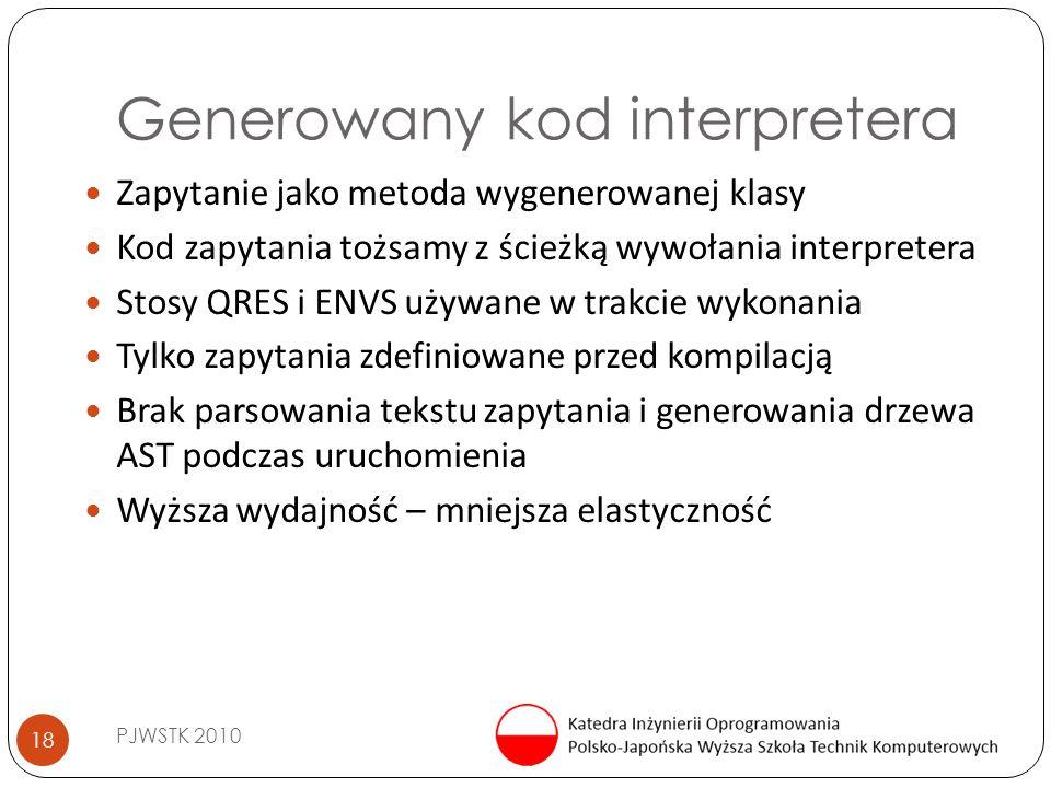 Generowany kod interpretera PJWSTK 2010 18 Zapytanie jako metoda wygenerowanej klasy Kod zapytania tożsamy z ścieżką wywołania interpretera Stosy QRES i ENVS używane w trakcie wykonania Tylko zapytania zdefiniowane przed kompilacją Brak parsowania tekstu zapytania i generowania drzewa AST podczas uruchomienia Wyższa wydajność – mniejsza elastyczność