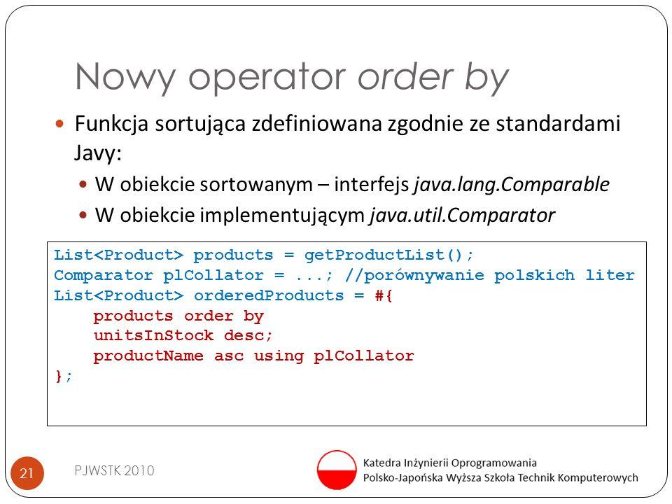 Nowy operator order by PJWSTK 2010 21 Funkcja sortująca zdefiniowana zgodnie ze standardami Javy: W obiekcie sortowanym – interfejs java.lang.Comparable W obiekcie implementującym java.util.Comparator List products = getProductList(); Comparator plCollator =...; //porównywanie polskich liter List orderedProducts = #{ products order by unitsInStock desc; productName asc using plCollator };
