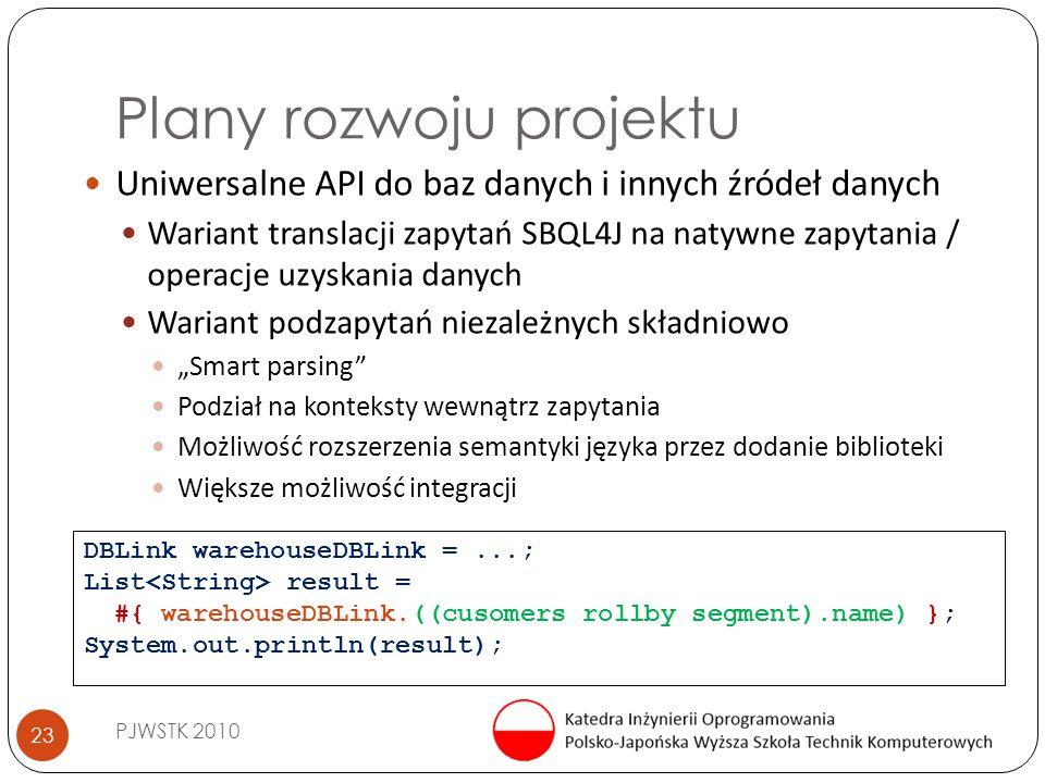 """Plany rozwoju projektu PJWSTK 2010 23 Uniwersalne API do baz danych i innych źródeł danych Wariant translacji zapytań SBQL4J na natywne zapytania / operacje uzyskania danych Wariant podzapytań niezależnych składniowo """"Smart parsing Podział na konteksty wewnątrz zapytania Możliwość rozszerzenia semantyki języka przez dodanie biblioteki Większe możliwość integracji DBLink warehouseDBLink =...; List result = #{ warehouseDBLink.((cusomers rollby segment).name) }; System.out.println(result);"""