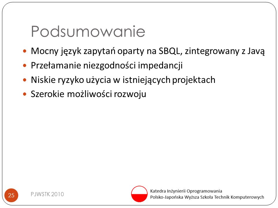 Podsumowanie PJWSTK 2010 25 Mocny język zapytań oparty na SBQL, zintegrowany z Javą Przełamanie niezgodności impedancji Niskie ryzyko użycia w istniej
